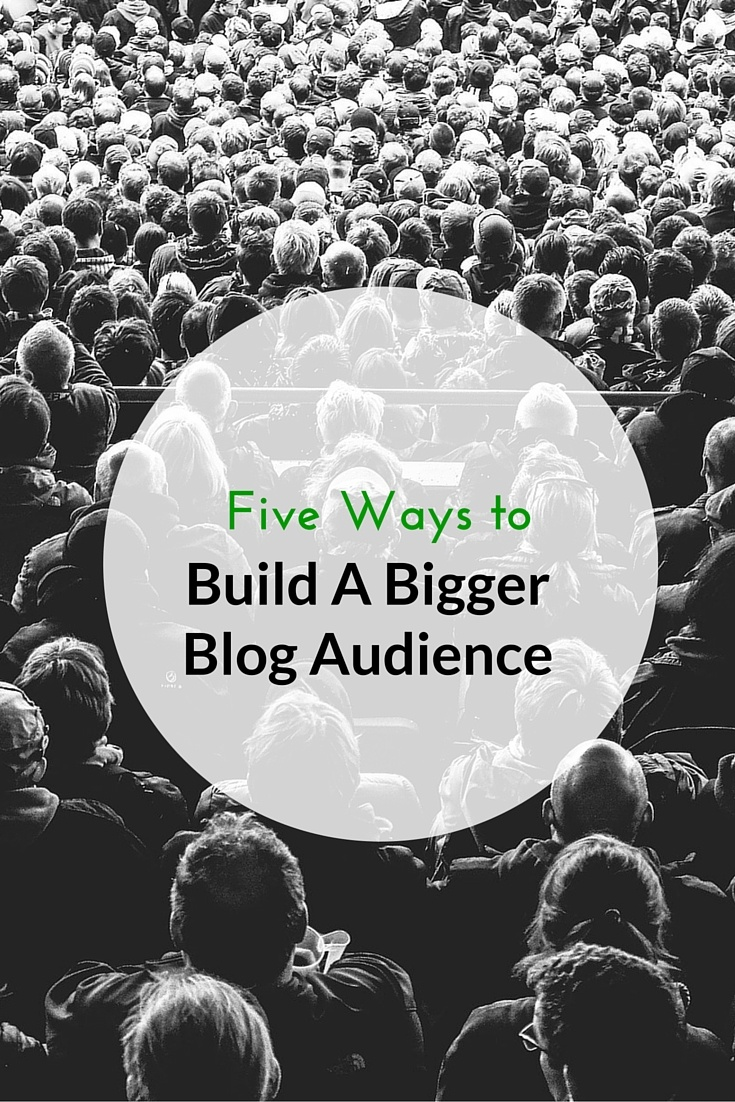5 Ways To Build A Bigger Audience For Your Blog