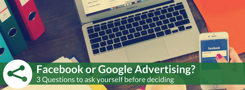 Facebook or Google Advertising? 3 Questions to Ask Yourself Before Deciding