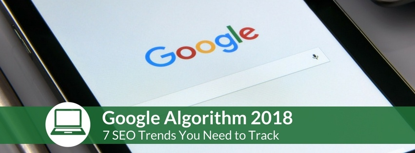 Google Algorithm 2018: 7 SEO Trends You Need to Track