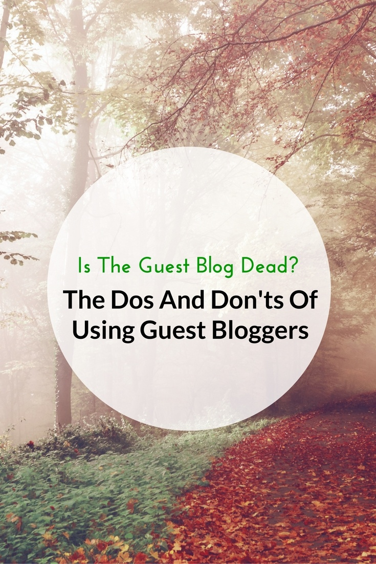 Is The Guest Blog Dead? The Dos And Don'ts Of Using Guest Bloggers