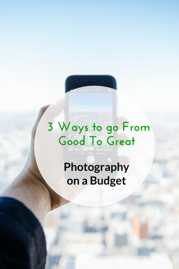 3 Ways to Go From Good To Great Photography on a Budget