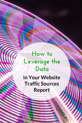 How to Leverage the Data in Your Website Traffic Sources Report