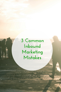 3 Common Inbound Marketing Mistakes