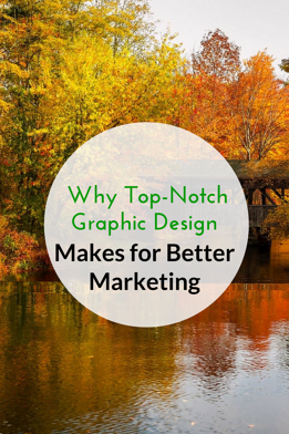 Why Top-Notch Graphic Design Makes for Better Marketing